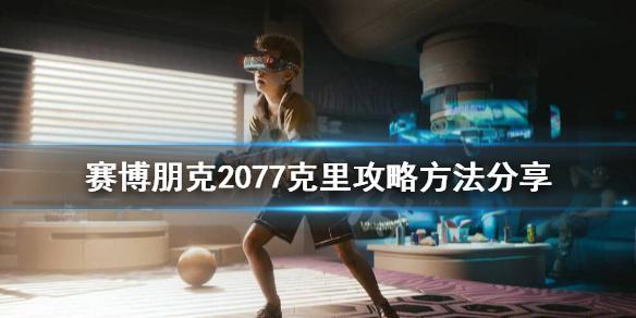 《赛博朋克2077》克里怎么攻略?克里攻略方法分享