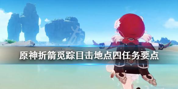 《原神》折箭觅踪目击地点四任务要点 折箭觅踪目击地点四怎么完成?